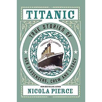 Titanic - True Stories of her Passengers - Crew and Legacy by Nicola P