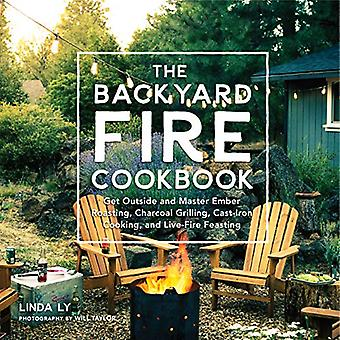The Backyard Fire Cookbook:� Get Outside and Master Ember Roasting, Charcoal Grilling, Cast-Iron Cooking,� and Live-Fire Feasting
