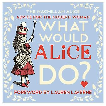 What Would Alice Do?: Advice for the Modern Woman (Macmillan Alice) (Hardcover) by Carroll Lewis Laverne Lauren