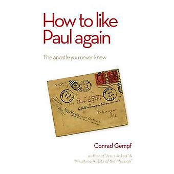 How to Like Paul Again - The Apostle You Never Knew by Conrad Gempf -