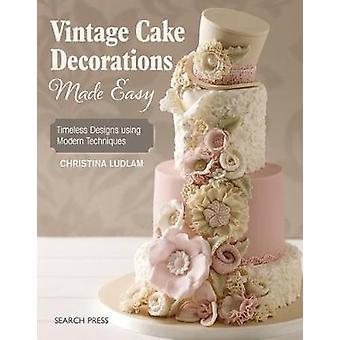 Decoraciones de torta Vintage hechos fáciles - diseños intemporales utilizando modernas Tec