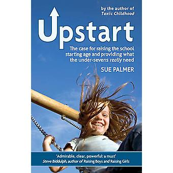 Upstart - The Case for Raising the School Starting Age and Providing W