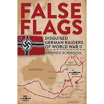 False Flags - Disguised German Raiders of World War II by Stephen Robi