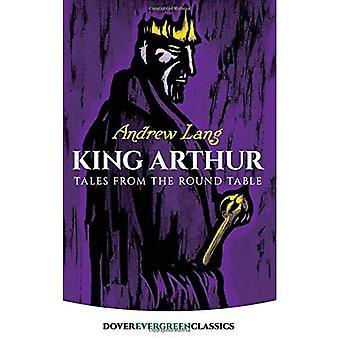 King Arthur: Geschichten vom runden Tisch: Geschichten vom runden Tisch: Geschichten vom runden Tisch (Dover immergrünen Klassiker)