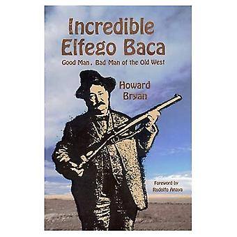 The Incredible Elfego Baca: Good Man, Bad Man of the Old West