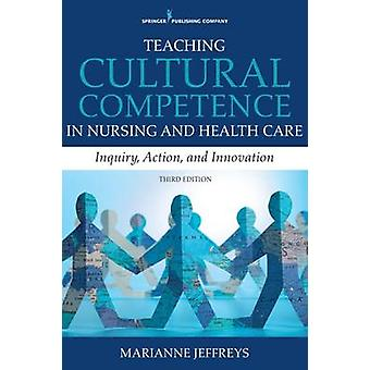 Teaching Cultural Competence in Nursing and Health Care Third Edition Inquiry Action and Innovation by Jeffreys & Marianne R.