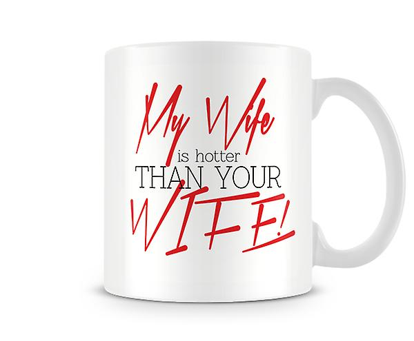 My Wife Is Hotter Than Your Wife Printed Mug