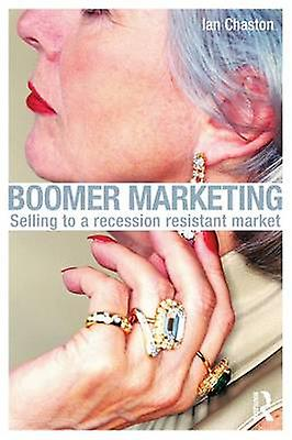 Boomer Marketing Selling to a Recession Resistant Market by Chaston & Ian