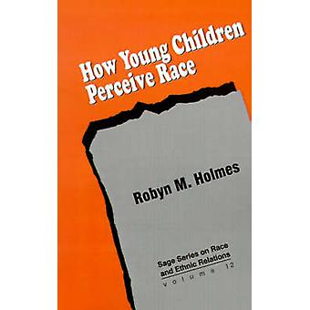 How Young Children Perceive Race by Holmes & Robyn M.