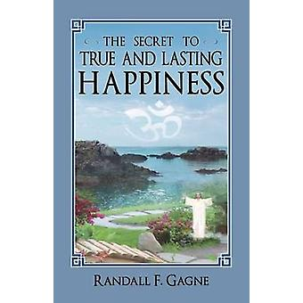 The Secret to True and Lasting Happiness by Gagne & Randall F.
