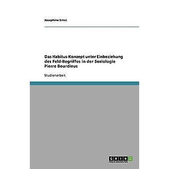 Das HabitusKonzept unter Einbeziehung des FeldBegriffes i der Soziologie Pierre Bourdieus av Ernst & Josephine