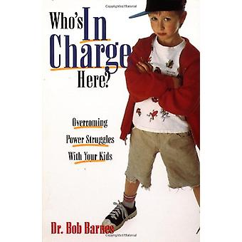Who's in Charge Here? - Overcoming Power Struggles with Your Kids by R