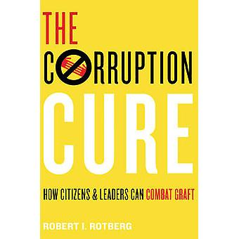 The Corruption Cure - How Citizens and Leaders Can Combat Graft by Rob