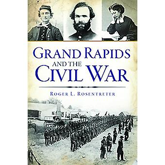 Grand Rapids and the Civil War by Roger L Rosentreter - 9781467119191
